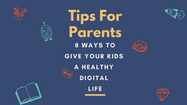 Tips for Parents: 8 Ways to Give Your Kids A Healthy Digital Life